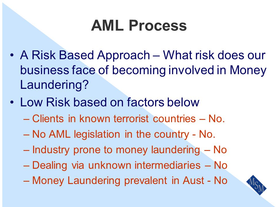 AML Process A Risk Based Approach – What risk does our business face of becoming involved in Money Laundering.