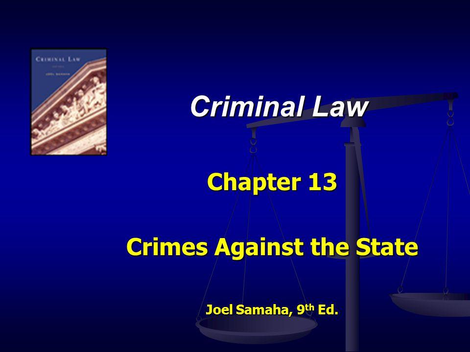 Criminal Law Chapter 13 Crimes Against the State Joel Samaha, 9 th Ed.