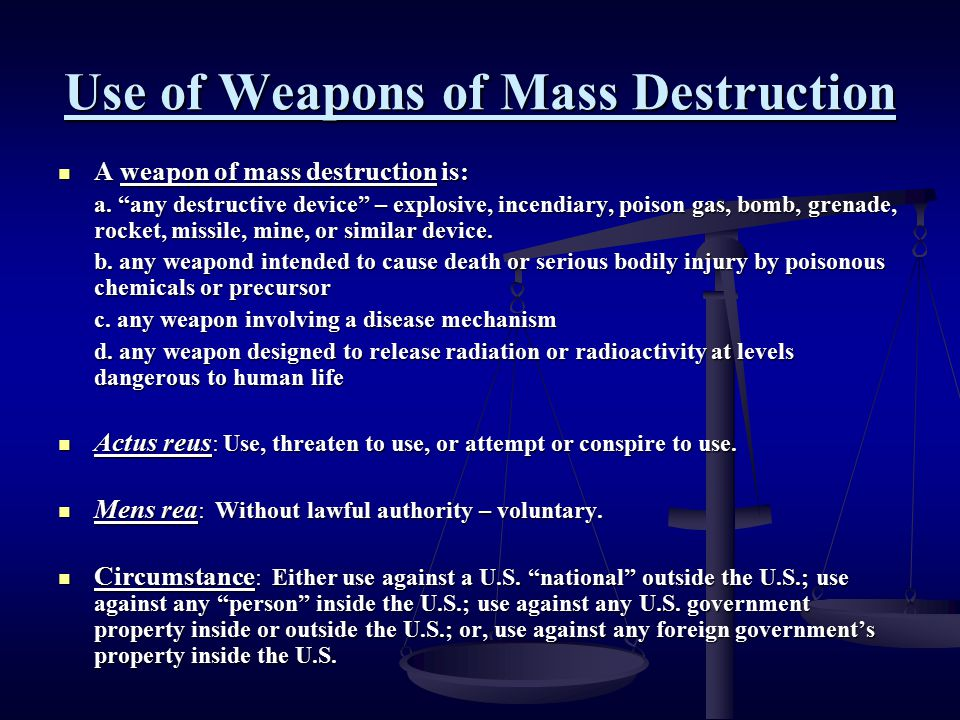 """Use of Weapons of Mass Destruction A weapon of mass destruction is: A weapon of mass destruction is: a. """"any destructive device"""" – explosive, incendia"""