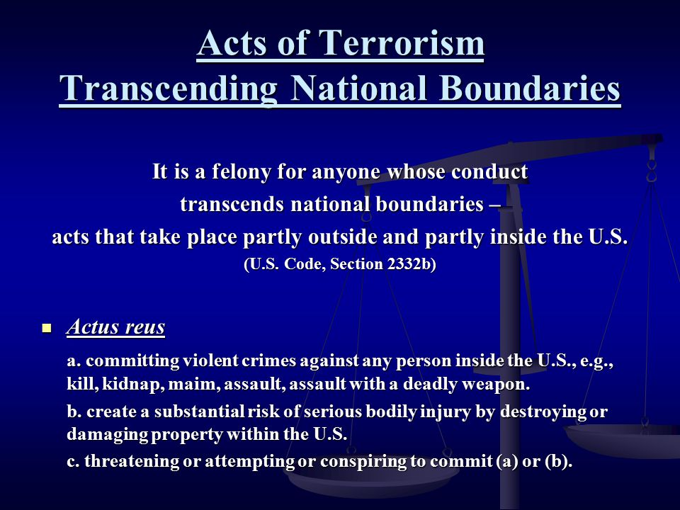 Acts of Terrorism Transcending National Boundaries It is a felony for anyone whose conduct transcends national boundaries – acts that take place partl