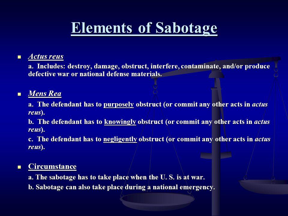 Elements of Sabotage Actus reus Actus reus a. Includes: destroy, damage, obstruct, interfere, contaminate, and/or produce defective war or national de