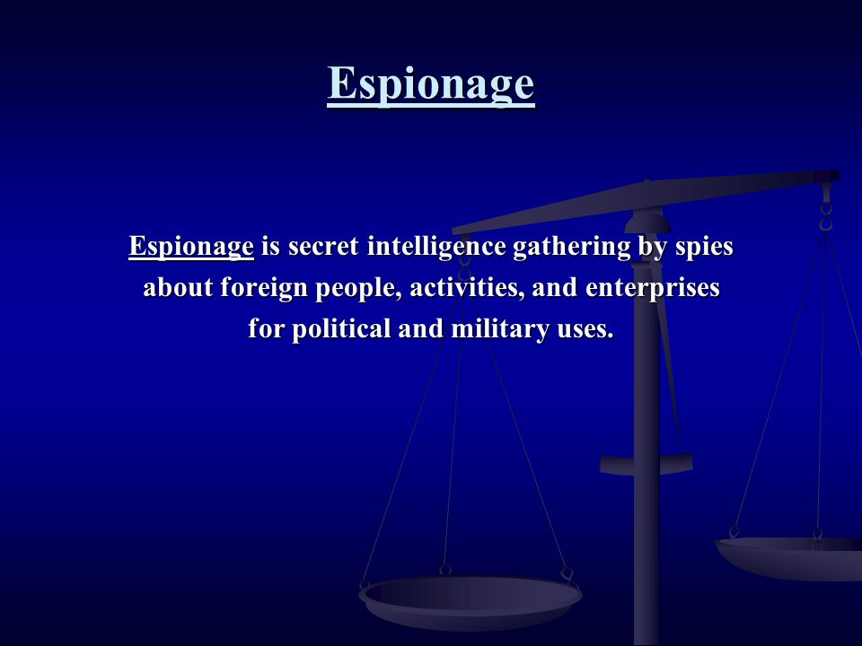 Espionage Espionage is secret intelligence gathering by spies about foreign people, activities, and enterprises for political and military uses.