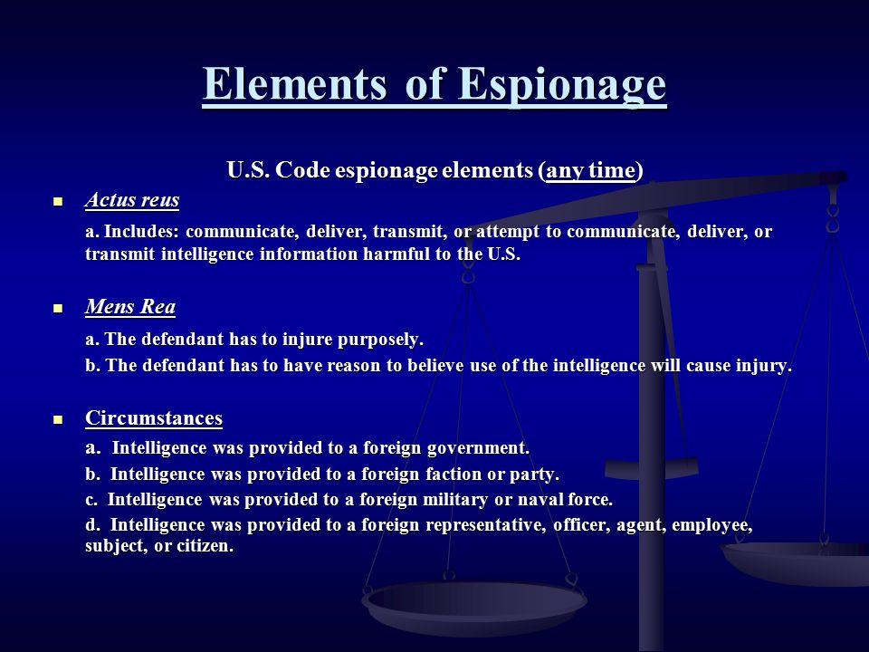 Elements of Espionage U.S. Code espionage elements (any time) Actus reus Actus reus a. Includes: communicate, deliver, transmit, or attempt to communi