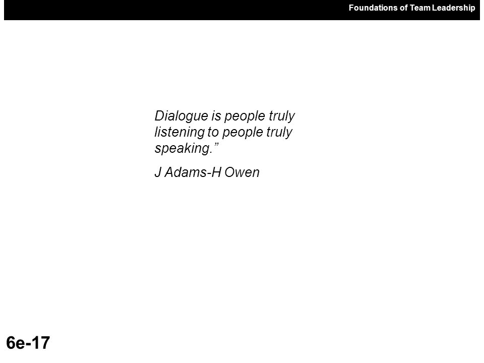 Foundations of Team Leadership 6e-17 Dialogue is people truly listening to people truly speaking. J Adams-H Owen