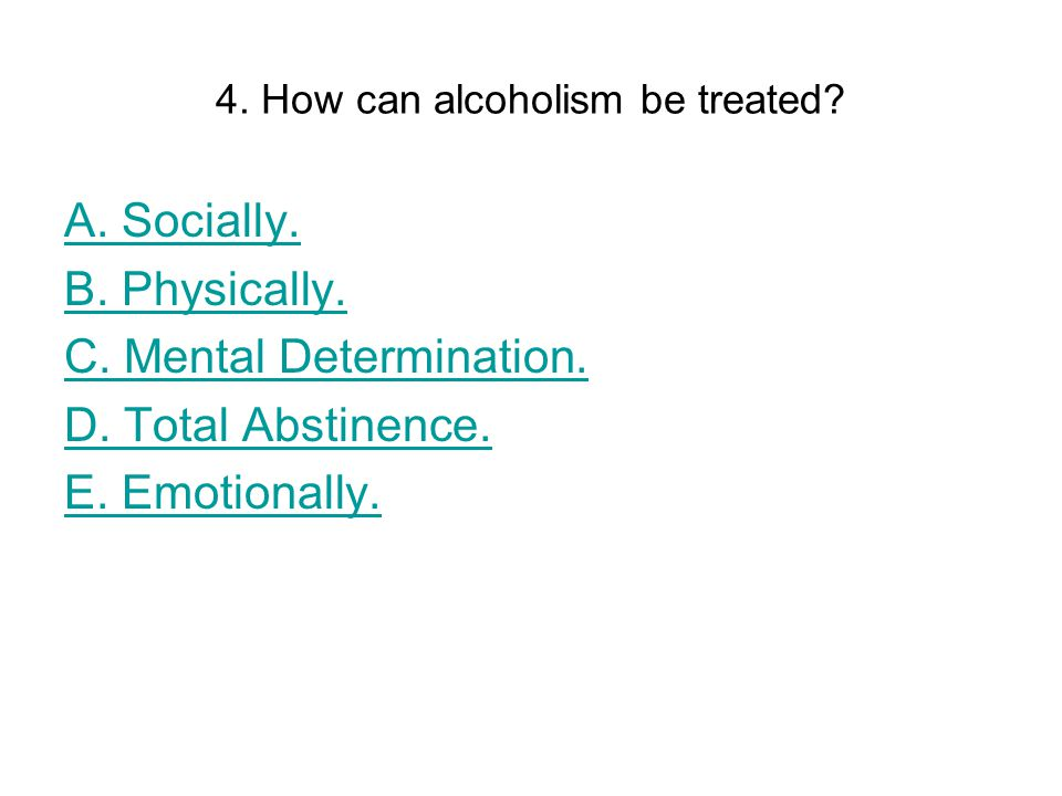 4. How can alcoholism be treated. A. Socially. B.