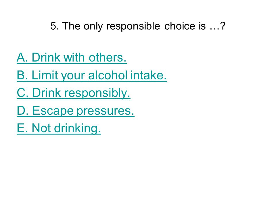 5. The only responsible choice is …. A. Drink with others.