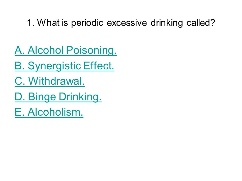 1. What is periodic excessive drinking called. A.