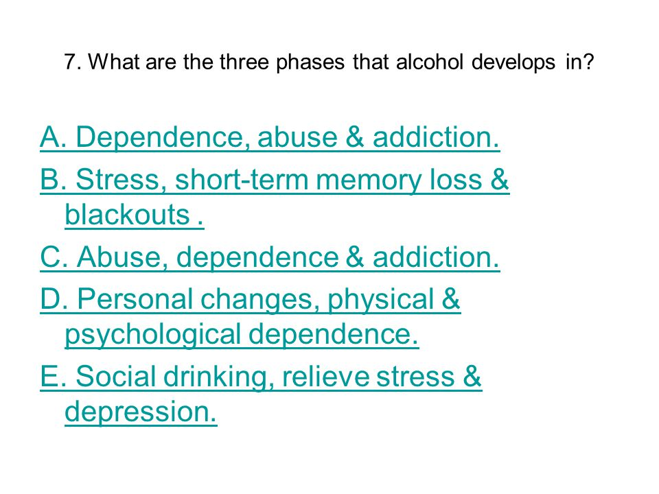7. What are the three phases that alcohol develops in.
