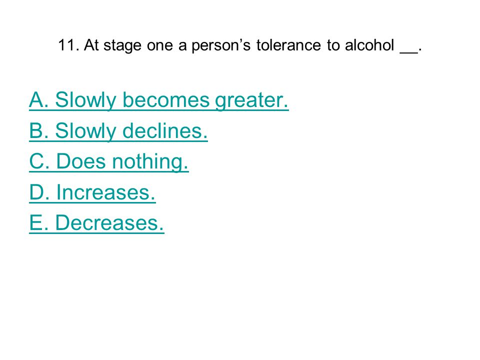 11. At stage one a person's tolerance to alcohol __.