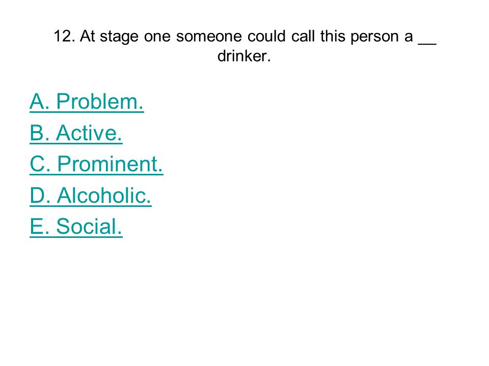 12. At stage one someone could call this person a __ drinker.