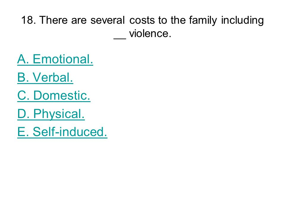 18. There are several costs to the family including __ violence.
