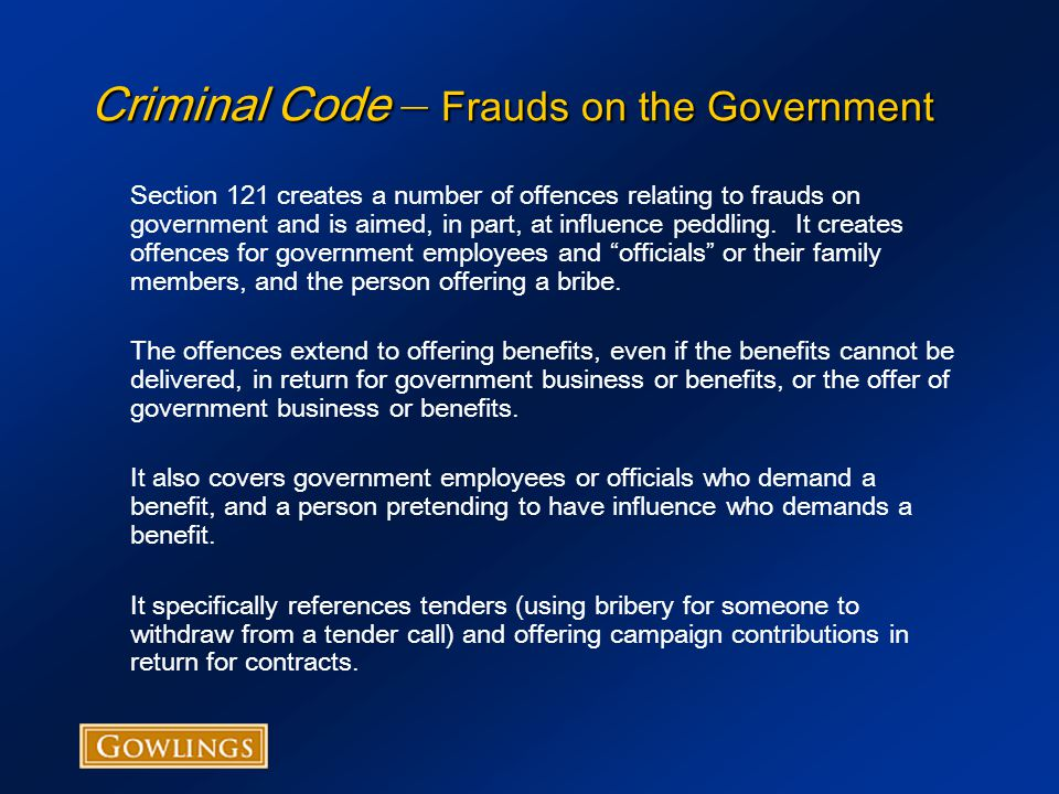 Criminal Code – Frauds on the Government Section 121 creates a number of offences relating to frauds on government and is aimed, in part, at influence peddling.