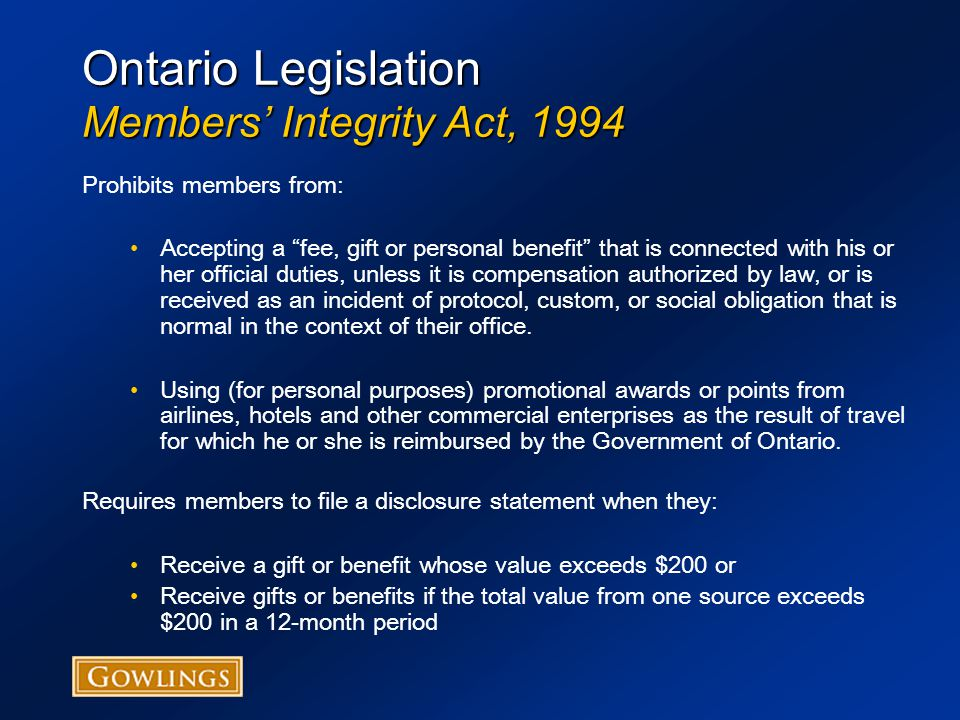 Ontario Legislation Members' Integrity Act, 1994 Prohibits members from: Accepting a fee, gift or personal benefit that is connected with his or her official duties, unless it is compensation authorized by law, or is received as an incident of protocol, custom, or social obligation that is normal in the context of their office.