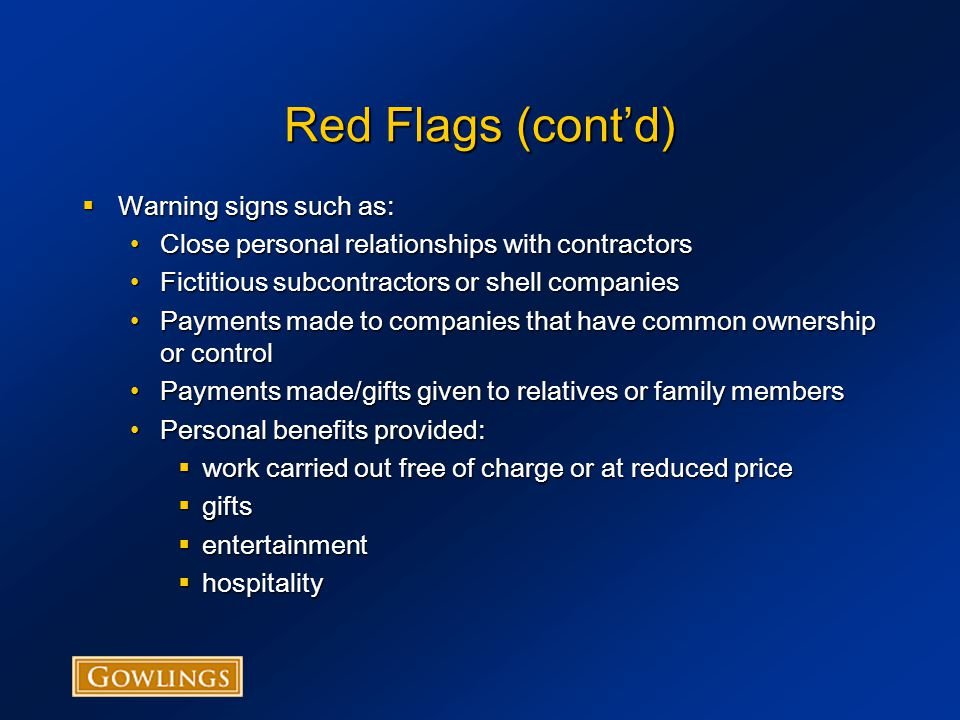 Red Flags (cont'd)  Facilitating and Encouraging Reporting Most investigations arise from a complaint or information provided by individuals, bid protests by competing parties or newspaper articlesMost investigations arise from a complaint or information provided by individuals, bid protests by competing parties or newspaper articles Some are found by contract audit/internal investigationsSome are found by contract audit/internal investigations Internal whistle blowing procedures allow people to come forward with informationInternal whistle blowing procedures allow people to come forward with information Consider establishing a fraud hotline for submitting information anonymouslyConsider establishing a fraud hotline for submitting information anonymously Establish a compliance officer responsible for receiving information and investigatingEstablish a compliance officer responsible for receiving information and investigating