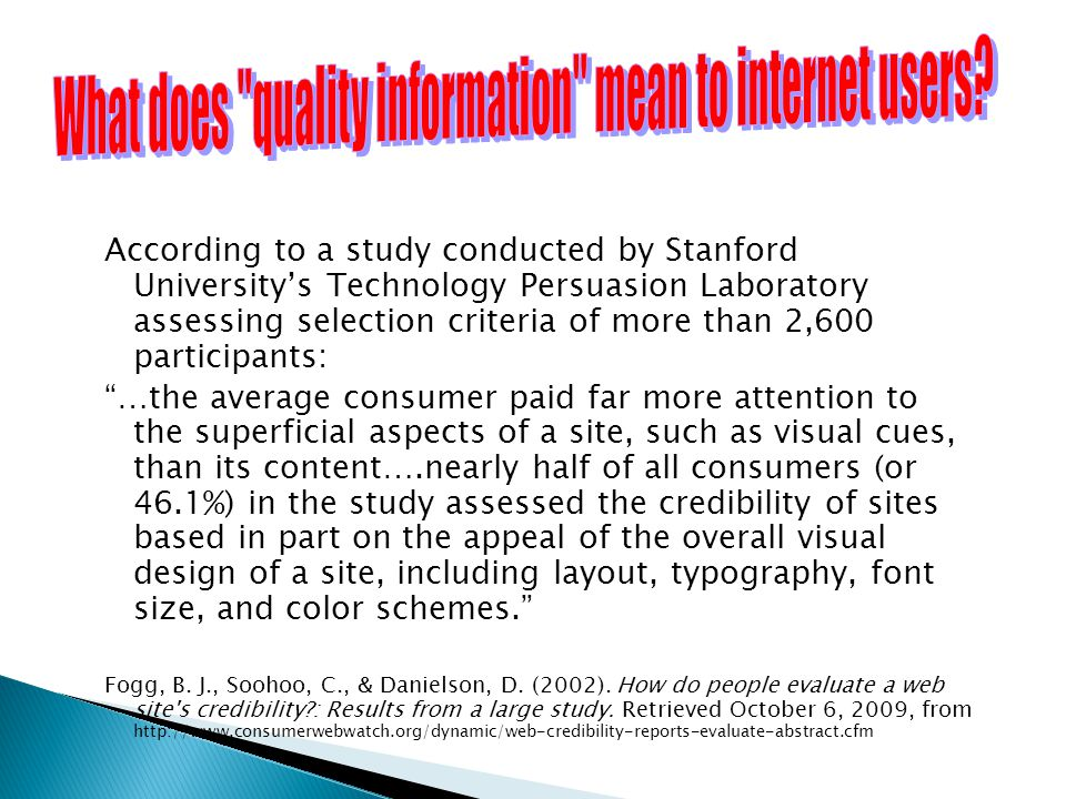 According to a study conducted by Stanford University's Technology Persuasion Laboratory assessing selection criteria of more than 2,600 participants: …the average consumer paid far more attention to the superficial aspects of a site, such as visual cues, than its content….nearly half of all consumers (or 46.1%) in the study assessed the credibility of sites based in part on the appeal of the overall visual design of a site, including layout, typography, font size, and color schemes. Fogg, B.