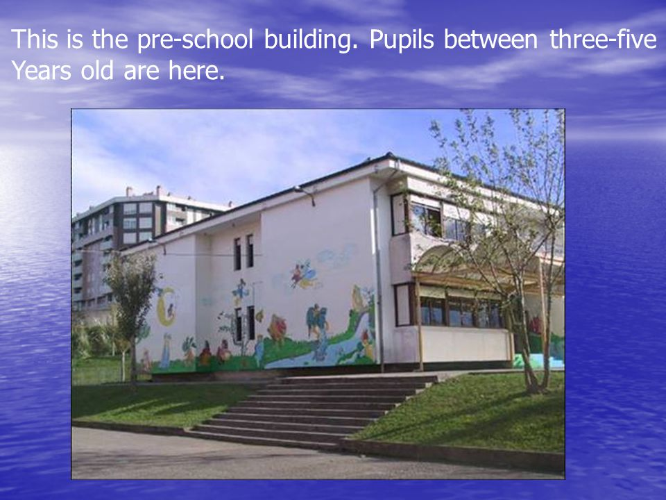 This is the pre-school building. Pupils between three-five Years old are here.