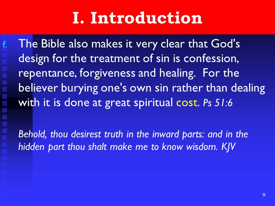 9 I. Introduction f. The Bible also makes it very clear that God's design for the treatment of sin is confession, repentance, forgiveness and healing.
