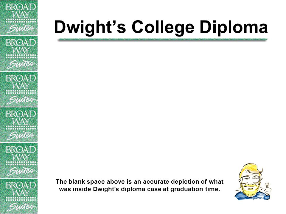 Dwight's College Diploma The blank space above is an accurate depiction of what was inside Dwight's diploma case at graduation time.