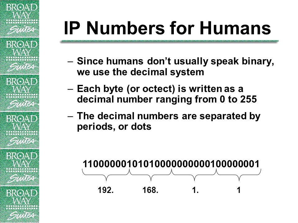 IP Numbers for Humans –Since humans don't usually speak binary, we use the decimal system –Each byte (or octect) is written as a decimal number ranging from 0 to 255 –The decimal numbers are separated by periods, or dots 192.168.1.1 11000000101010000000000100000001