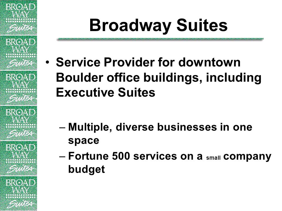 Broadway Suites Service Provider for downtown Boulder office buildings, including Executive Suites –Multiple, diverse businesses in one space –Fortune 500 services on a small company budget