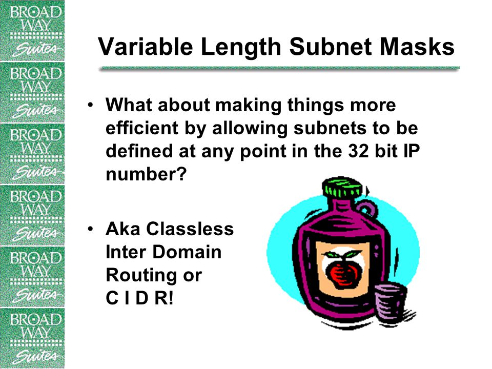 Variable Length Subnet Masks What about making things more efficient by allowing subnets to be defined at any point in the 32 bit IP number.
