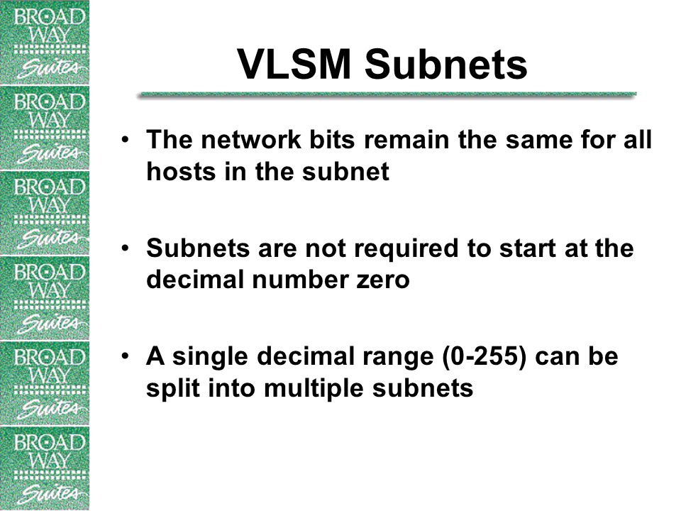 VLSM Subnets The network bits remain the same for all hosts in the subnet Subnets are not required to start at the decimal number zero A single decimal range (0-255) can be split into multiple subnets