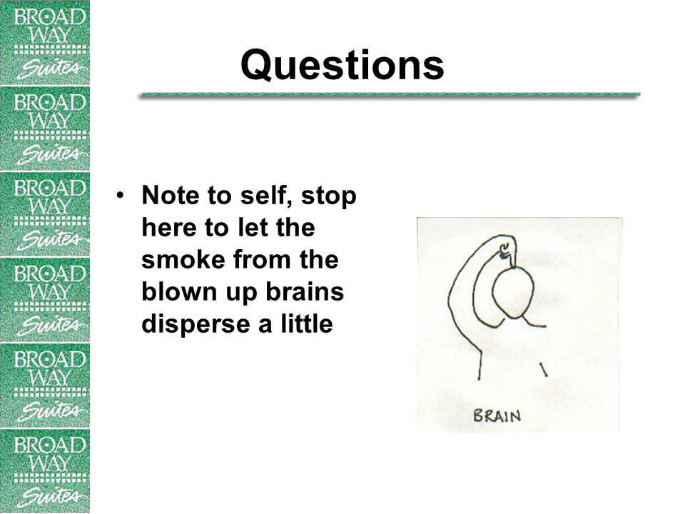 Questions Note to self, stop here to let the smoke from the blown up brains disperse a little