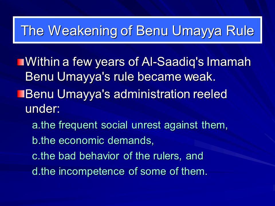 The Weakening of Benu Umayya Rule Within a few years of Al ‑ Saadiq s Imamah Benu Umayya s rule became weak.