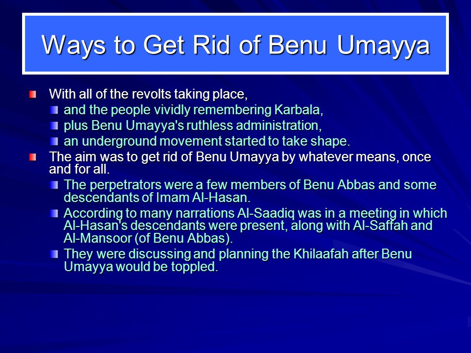 Ways to Get Rid of Benu Umayya With all of the revolts taking place, and the people vividly remembering Karbala, plus Benu Umayya s ruthless administration, an underground movement started to take shape.