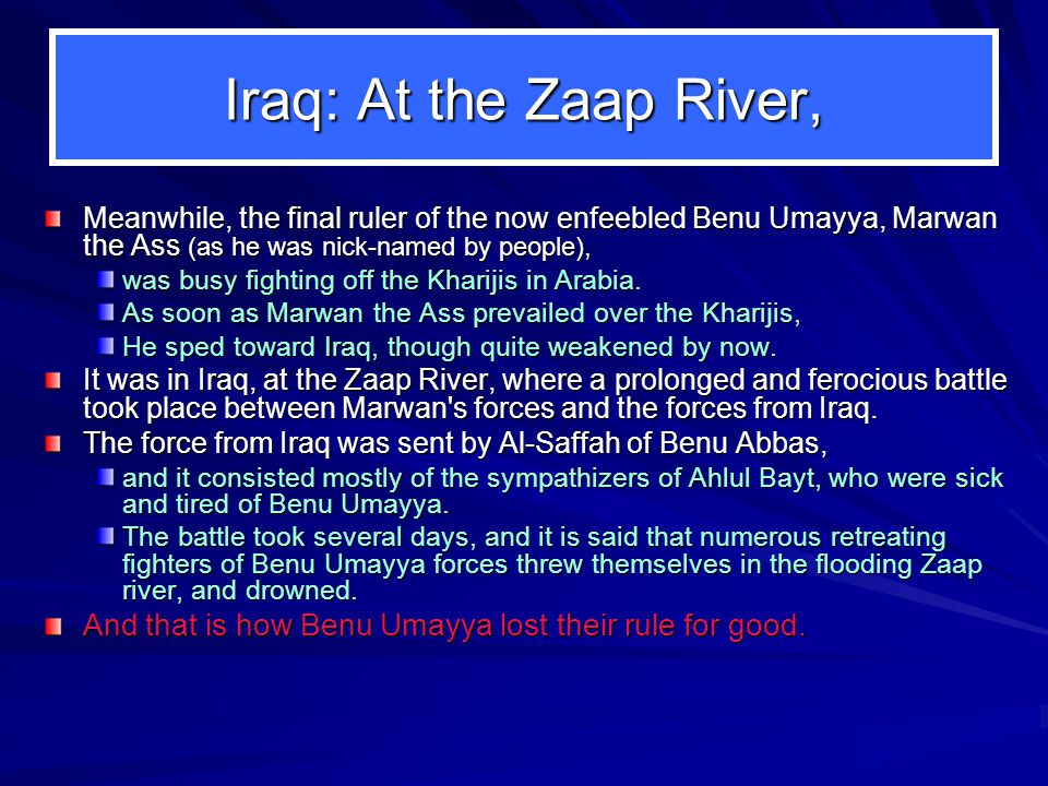 Iraq: At the Zaap River, Meanwhile, the final ruler of the now enfeebled Benu Umayya, Marwan the Ass (as he was nick ‑ named by people), was busy fighting off the Kharijis in Arabia.