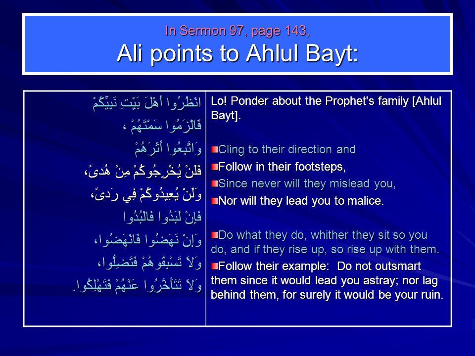 In Sermon 97, page 143, Ali points to Ahlul Bayt: انْظُرُوا أَهْلَ بَيْتِ نَبِيِّكُمْ فَالْزَمُوا سَمْتَهُمْ ، وَاتَّبِعُوا أَثَرَهُمْ فَلَنْ يُخْرِجُوكُمْ مِنْ هُدىً، وَلَنْ يُعِيدُوكُمْ فِي رَدىً، فَإِنْ لَبَدُوا فَالْبُدُوا وَإِنْ نَهَضُوا فَانْهَضُوا، وَلاَ تَسْبِقُوهُمْ فَتَضِلُّوا، وَلاَ تَتَأَخَّرُوا عَنْهُمْ فَتَهْلِكُوا.