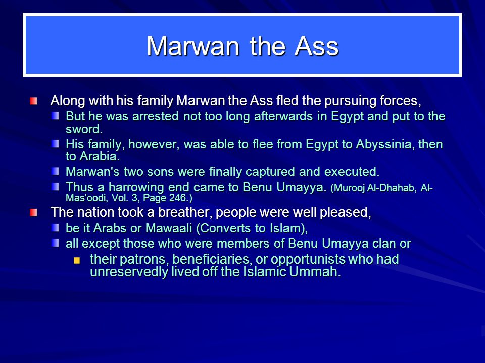 Marwan the Ass Along with his family Marwan the Ass fled the pursuing forces, But he was arrested not too long afterwards in Egypt and put to the sword.