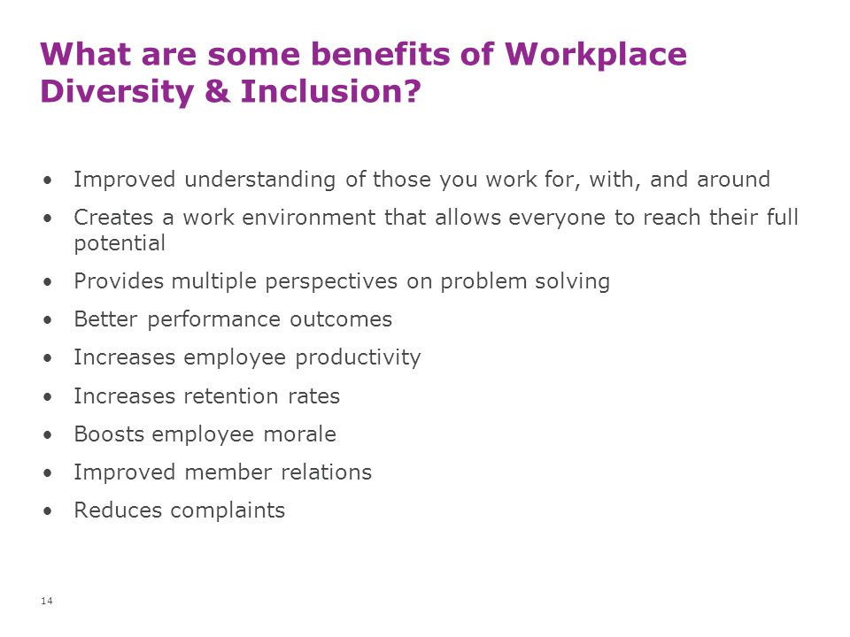 What are some benefits of Workplace Diversity & Inclusion? Improved understanding of those you work for, with, and around Creates a work environment t