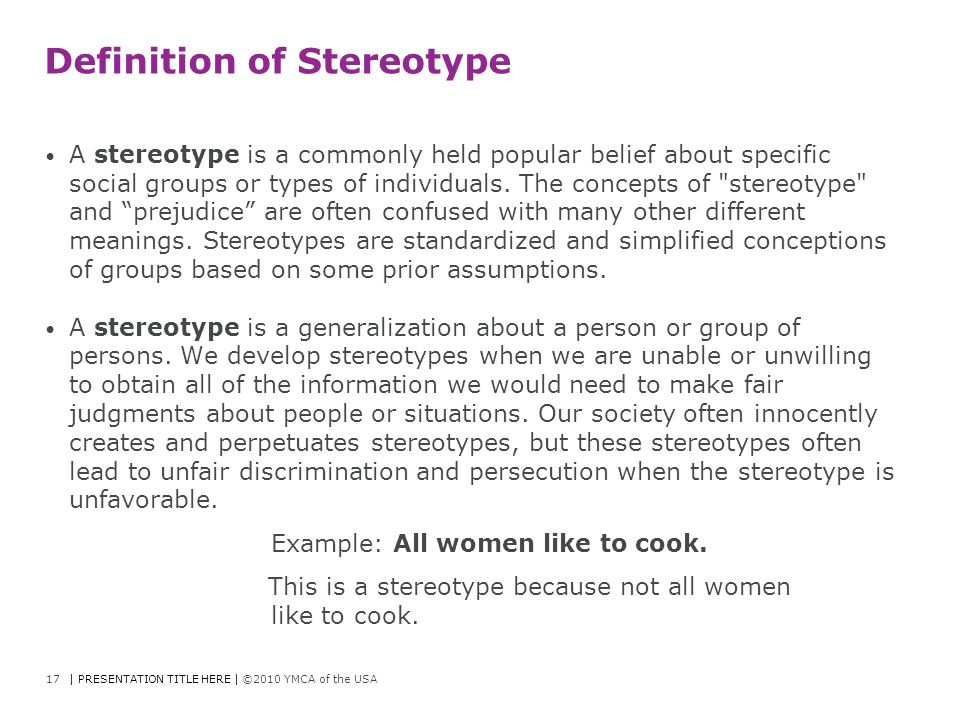 Definition of Stereotype A stereotype is a commonly held popular belief about specific social groups or types of individuals. The concepts of