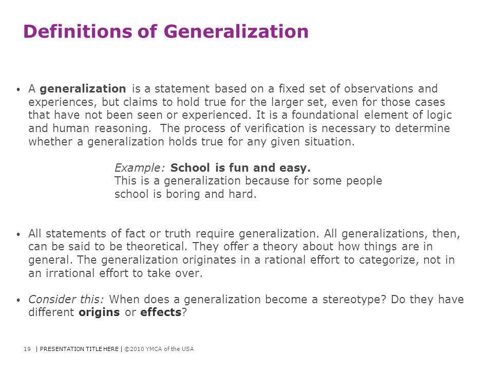 Definitions of Generalization A generalization is a statement based on a fixed set of observations and experiences, but claims to hold true for the la