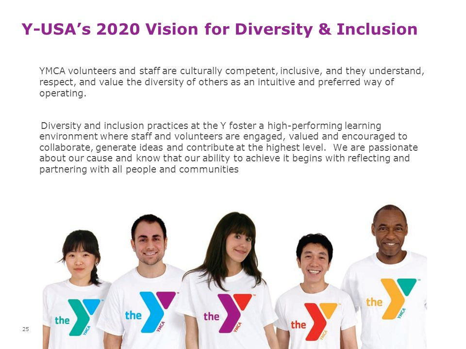 Y-USA's 2020 Vision for Diversity & Inclusion YMCA volunteers and staff are culturally competent, inclusive, and they understand, respect, and value t