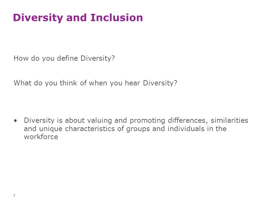 Diversity and Inclusion How do you define Diversity? What do you think of when you hear Diversity? Diversity is about valuing and promoting difference