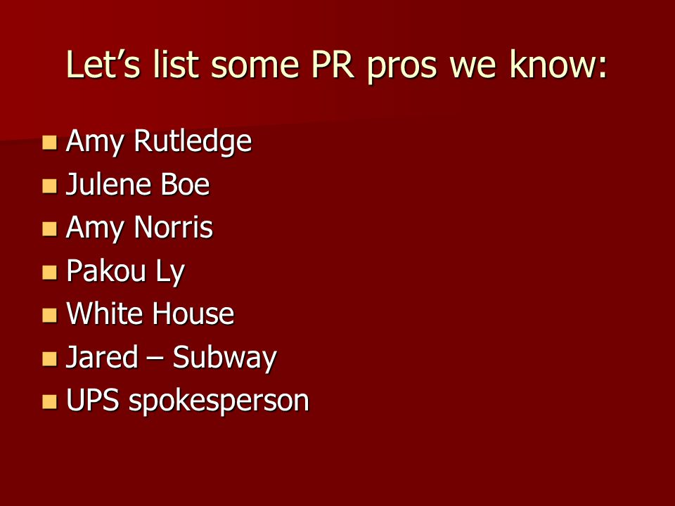 Let's list some PR pros we know: Amy Rutledge Amy Rutledge Julene Boe Julene Boe Amy Norris Amy Norris Pakou Ly Pakou Ly White House White House Jared – Subway Jared – Subway UPS spokesperson UPS spokesperson