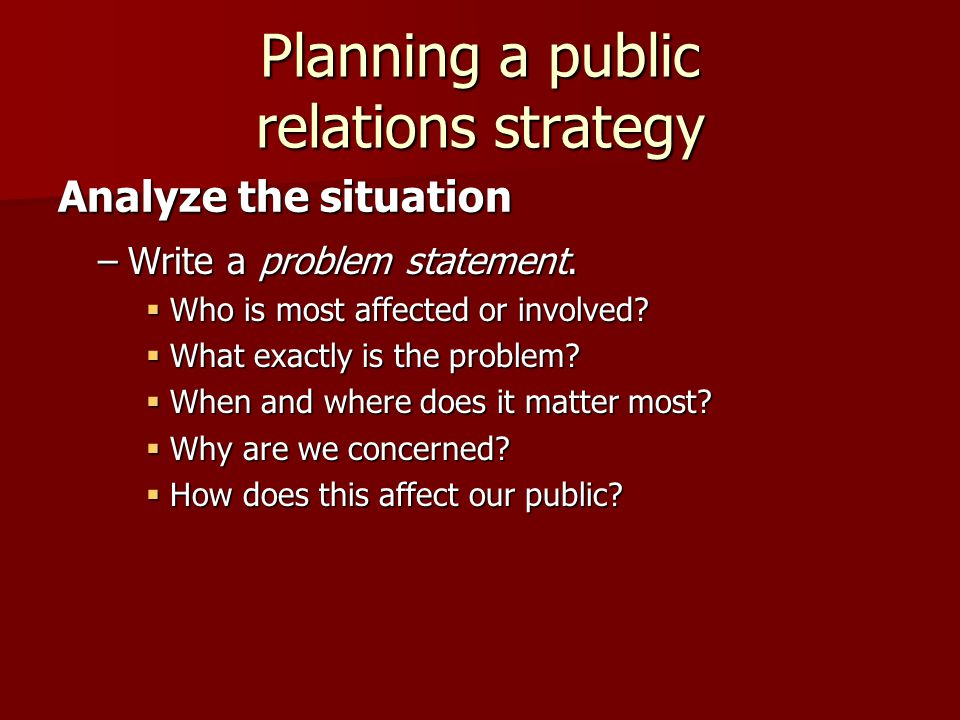Planning a public relations strategy –Write a problem statement.