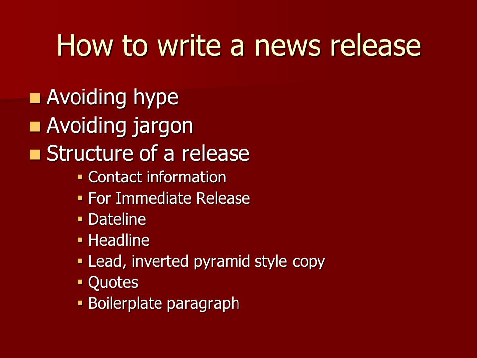 How to write a news release Avoiding hype Avoiding hype Avoiding jargon Avoiding jargon Structure of a release Structure of a release  Contact information  For Immediate Release  Dateline  Headline  Lead, inverted pyramid style copy  Quotes  Boilerplate paragraph