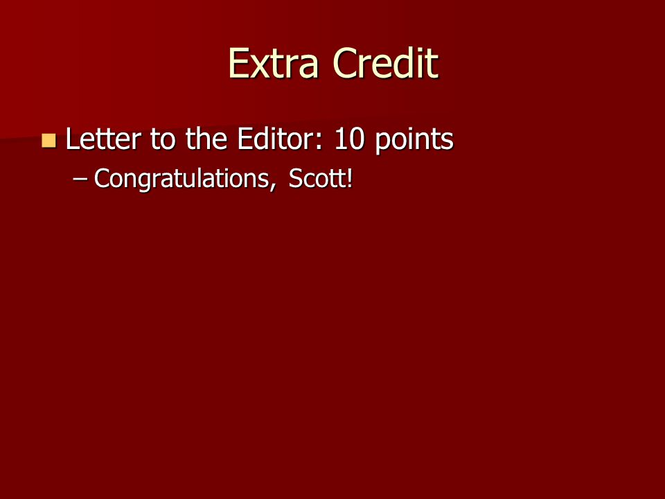 Extra Credit Letter to the Editor: 10 points Letter to the Editor: 10 points –Congratulations, Scott!