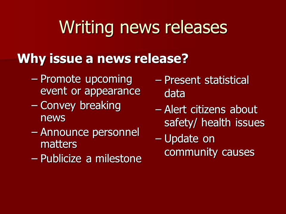 Writing news releases –Promote upcoming event or appearance –Convey breaking news –Announce personnel matters –Publicize a milestone Why issue a news release.