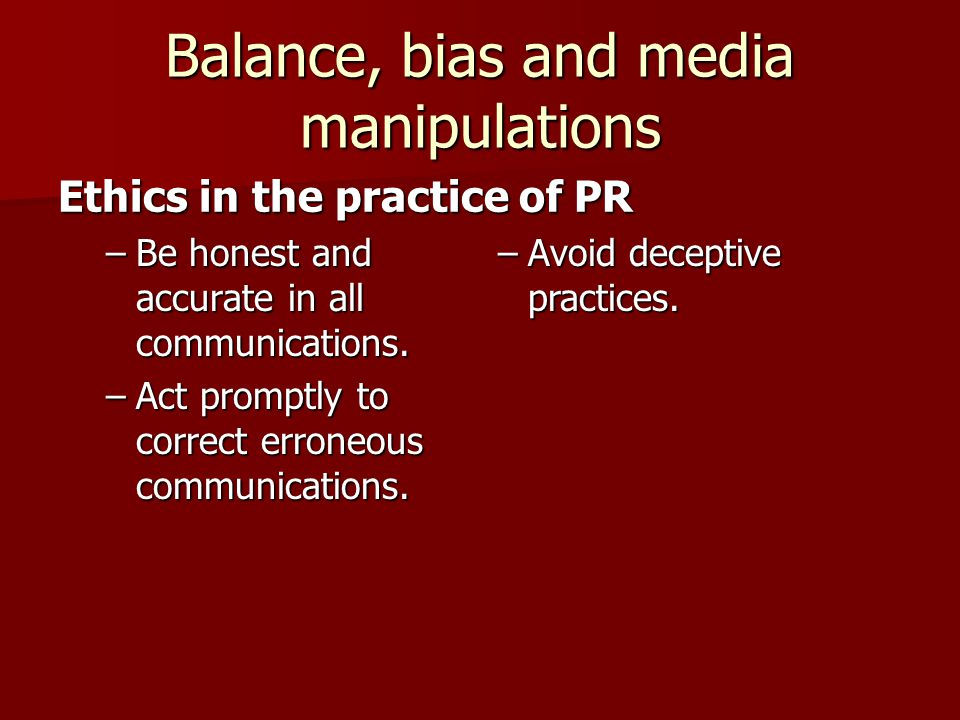 Balance, bias and media manipulations –Be honest and accurate in all communications.