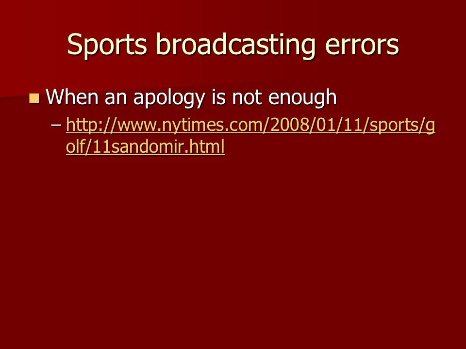 Sports broadcasting errors When an apology is not enough When an apology is not enough –http://www.nytimes.com/2008/01/11/sports/g olf/11sandomir.html http://www.nytimes.com/2008/01/11/sports/g olf/11sandomir.htmlhttp://www.nytimes.com/2008/01/11/sports/g olf/11sandomir.html