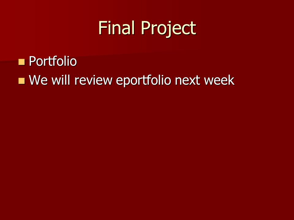 Final Project Portfolio Portfolio We will review eportfolio next week We will review eportfolio next week