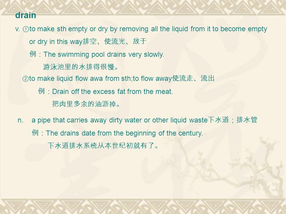 drain v. ① to make sth empty or dry by removing all the liquid from it to become empty or dry in this way 排空、使流光、放于 例: The swimming pool drains very s
