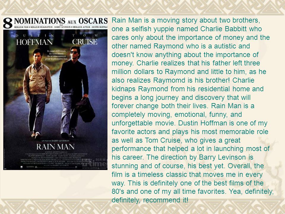 Rain Man is a moving story about two brothers, one a selfish yuppie named Charlie Babbitt who cares only about the importance of money and the other named Raymond who is a autistic and doesn t know anything about the importance of money.