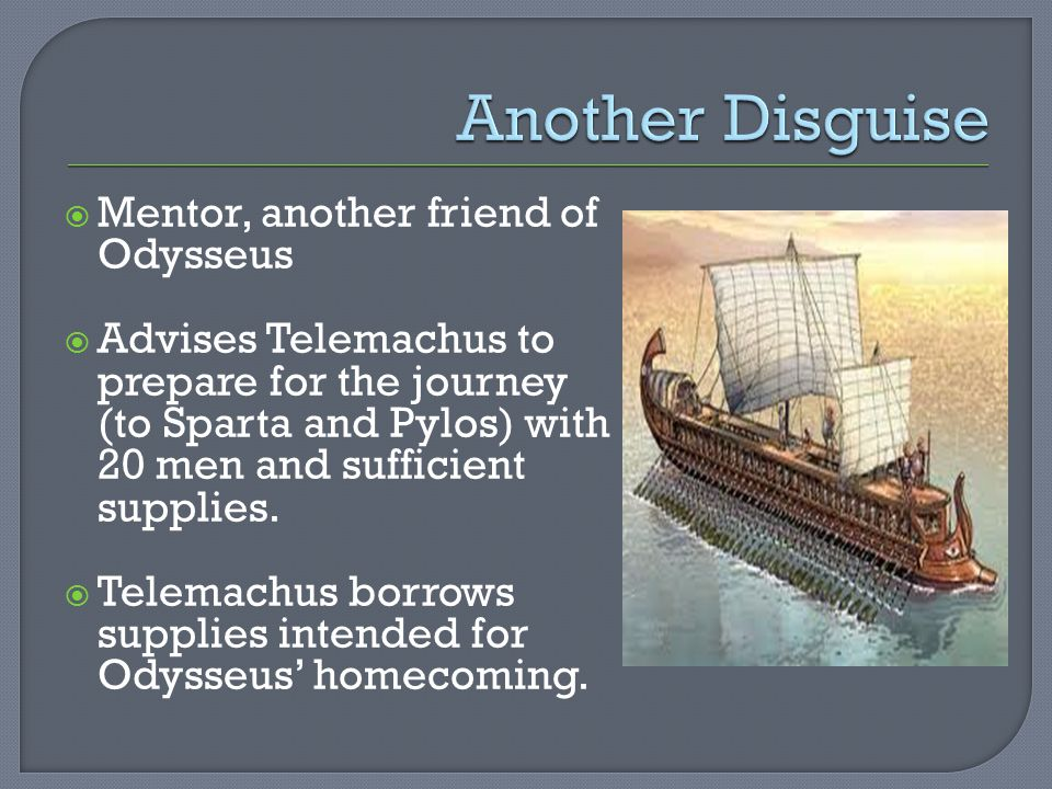  Mentor, another friend of Odysseus  Advises Telemachus to prepare for the journey (to Sparta and Pylos) with 20 men and sufficient supplies.