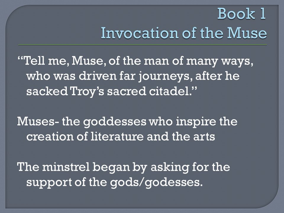 Tell me, Muse, of the man of many ways, who was driven far journeys, after he sacked Troy's sacred citadel. Muses- the goddesses who inspire the creation of literature and the arts The minstrel began by asking for the support of the gods/godesses.