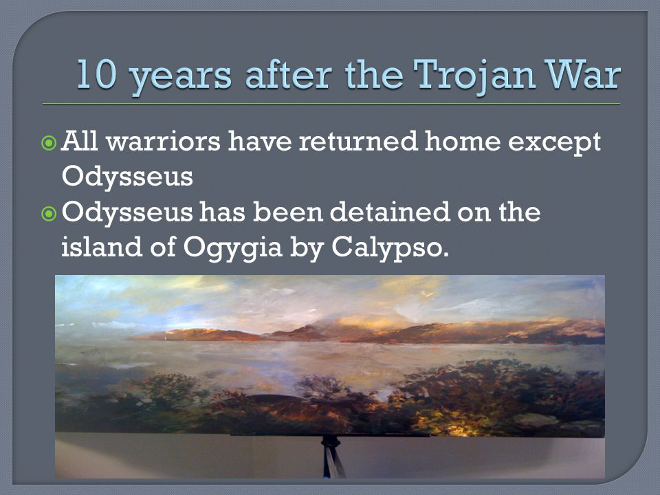  All warriors have returned home except Odysseus  Odysseus has been detained on the island of Ogygia by Calypso.